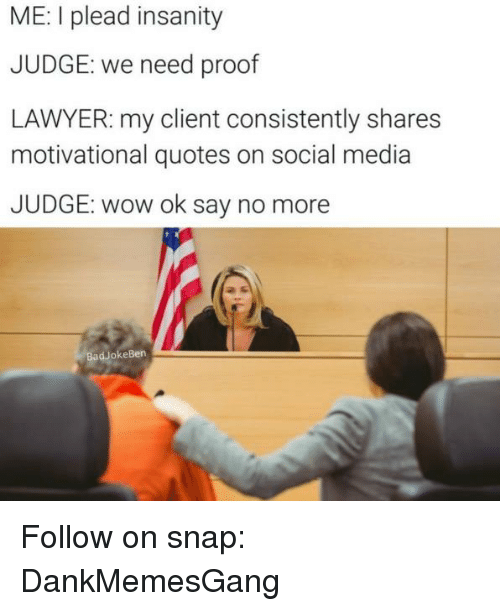 motivational quotes: ME: I plead insanity  JUDGE: we need proof  LAWYER: my client consistently shares  motivational quotes on social media  JUDGE: wow ok say no more  Bad okeBen Follow on snap: DankMemesGang