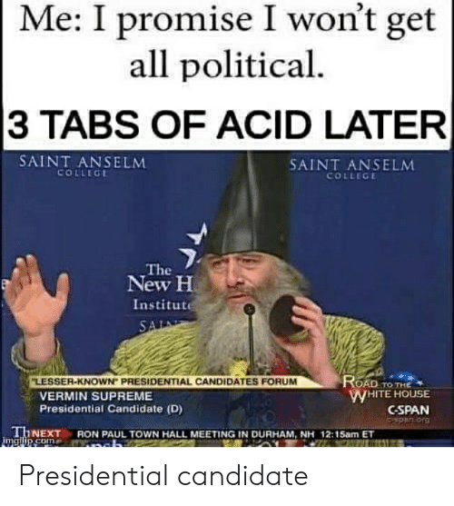 "College, Reddit, and Supreme: Me: I promise I won't get  all political  3 TABS OF ACID LATER  SAINT ANSELM  COLLEGE  SAINT ANSELM  COLLEGE  The  New H  Institute  SAL  ROAD TO THE  WHITE HOUSE  CSPAN  Cspen org  ""LESSER-KNOWN PRESIDENTIAL CANDIDATES FORUM  VERMIN SUPREME  Presidential Candidate (D)  THNEXT  m  imailip.com  RON PAUL TOWN HALL MEETING IN DURHAM, NH 12:15am ET Presidential candidate"