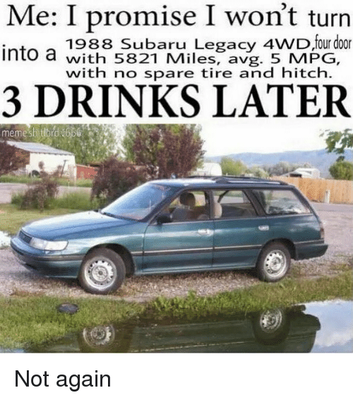 Memes, Legacy, and 🤖: Me: I promise I won't turn  1988 Subaru Legacy 4WD four door  ntowith 5821 Miles, avg. 5 MPG,  with no spare tire and hitch.  3 DRINKS LATER  memesatord 1666 Not again