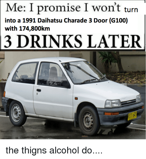 daihatsu: Me: I promise I won't turn  into a 1991 Daihatsu Charade 3 Door (G100)  with 174,800km  13 DRINKS LATER the thigns alcohol do....