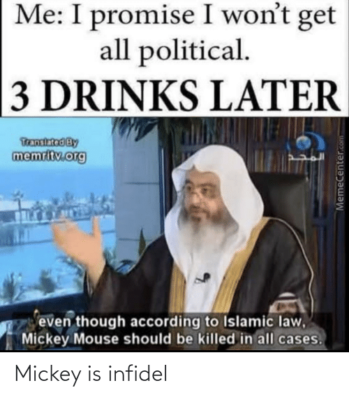 Memecenter: Me: I promiseI won't get  all political.  3 DRINKS LATER  Tranatod By  memritv.org  even though according to Islamic law,  Mickey Mouse should be killed in all cases.  MemeCenter.com Mickey is infidel