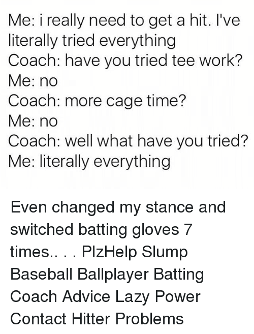 caging: Me: i really need to get a hit. I've  literally tried everything  Coach: have you tried tee work?  Me: no  Coach: more cage time?  Me: no  Coach: well what have you tried?  Me: literally everything Even changed my stance and switched batting gloves 7 times.. . . PlzHelp Slump Baseball Ballplayer Batting Coach Advice Lazy Power Contact Hitter Problems