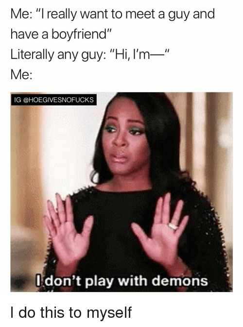 """Girl Memes, Boyfriend, and Demons: Me: """"I really want to meet a guy and  have a boyfriend""""  Literally any guy: """"Hi, l'm-  Me:  IG @HOEGIVESNOFUCKS  l don't play with demons I do this to myself"""