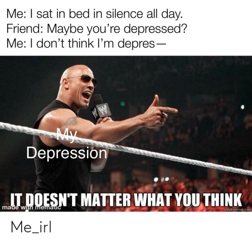 Doesnt Matter: Me: I sat in bed in silence all day.  Friend: Maybe you're depressed?  Me: I don't think l'm depres-  My  Depressión  IT DOESN'T MATTER WHAT YOU THINK  made with mematicC  quickmeme.com Me_irl
