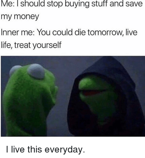 Life, Memes, and Money: Me: I should stop buying stuff and save  my money  Inner me: You could die tomorrow, live  life, treat yourself I live this everyday.