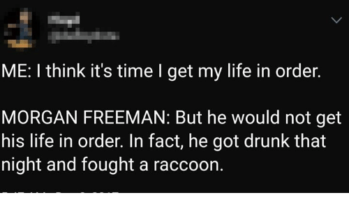 Morgan Freeman: ME: I think it's time I get my life in order.  MORGAN FREEMAN: But he would not get  his life in order. In fact, he got drunk that  night and fought a raccoon.