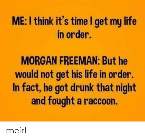 Fought: ME:I think it's time I get my life  in order.  MORGAN FREEMAN: But he  would not get his life in order.  In fact, he got drunk that night  and fought a raccoon. meirl