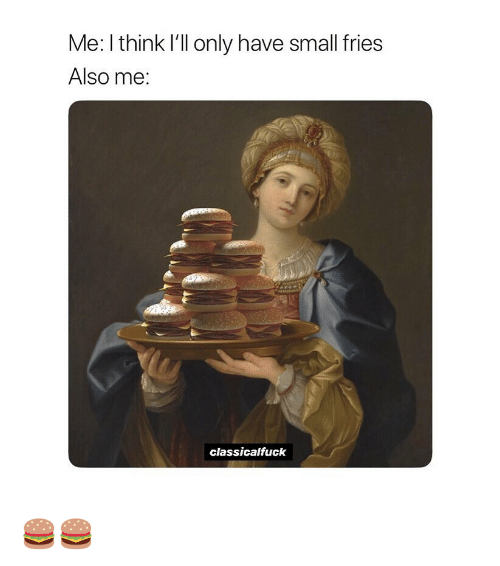 Classical Art, Think, and I Think: Me: I think l'll only have small fries  Also me:  classicalfuck 🍔🍔