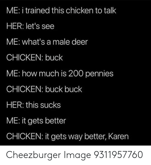 Deer, Chicken, and Image: ME: i trained this chicken to talk  HER: let's see  ME: what's a male deer  CHICKEN: buck  ME: how much is 200 pennies  CHICKEN: buck buck  HER: this sucks  ME: it gets better  CHICKEN: it gets way better, Karen Cheezburger Image 9311957760