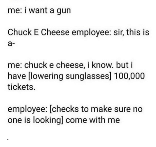 Sunglasses: me: i want a gun  Chuck E Cheese employee: sir, this is  а-  me: chuck e cheese, i know. but i  have [lowering sunglasses] 100,000  tickets  employee: [checks to make sure no  one is looking] come with me .