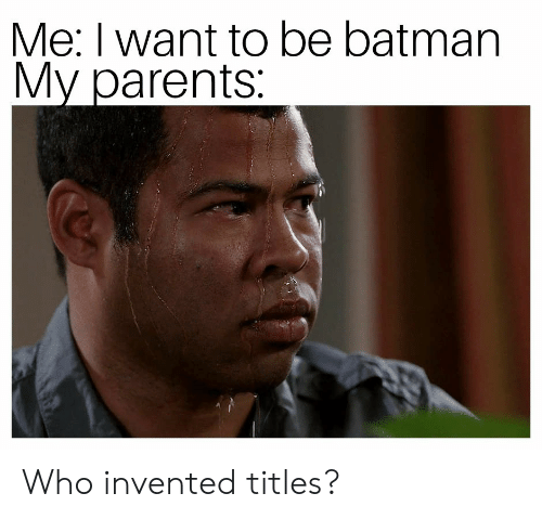 Batman, Parents, and Who: Me: I want to be batman  My parents Who invented titles?