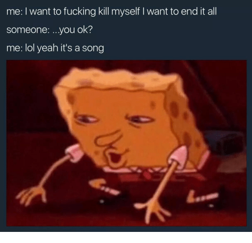 Fucking, Lol, and Yeah: me: I want to fucking kill myself I want to end it all  someone: .you ok?  me: lol yeah it's a song