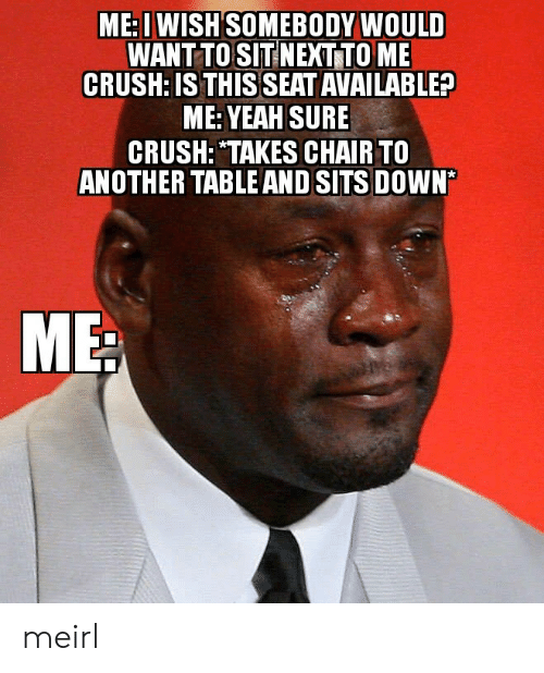 """yeah sure: ME: I WISH SOMEBODY WOULD  WANT TO SIT NEXT TO ME  CRUSH: IS THIS SEAT AVAILABLE?  ME: YEAH SURE  CRUSH: """"TAKES CHAIR TO  ANOTHER TABLE AND SITS DOWN* meirl"""
