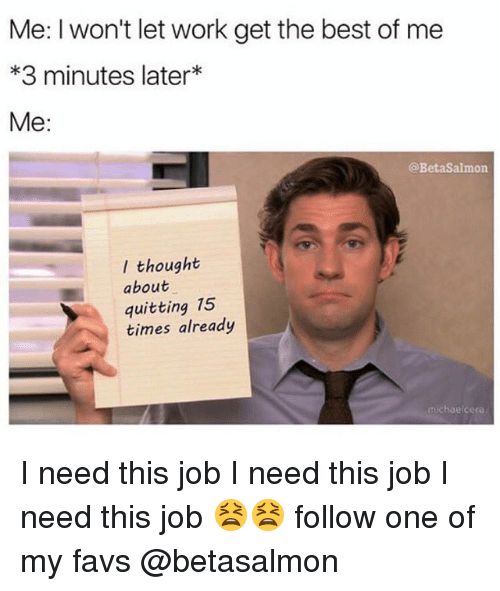 Favs: Me: I won't let work get the best of me  *3 minutes later*  Me:  @BetaSalmon  I thought  about  quitting 15  times already  michaelceea I need this job I need this job I need this job 😫😫 follow one of my favs @betasalmon