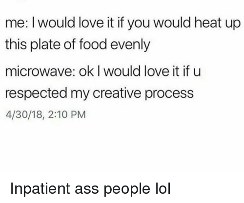 Ass, Food, and Funny: me: I would love it if you would heat up  this plate of food evenly  microwave: ok I would love it if u  respected my creative process  4/30/18, 2:10 PM Inpatient ass people lol