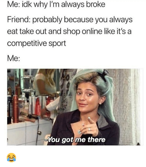 Competitive: Me: idk why I'm always broke  Friend: probably because you always  eat take out and shop online like it's a  competitive sport  Me:  You got me there 😂