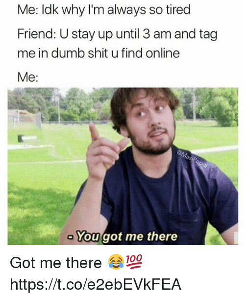 Tag Me In: Me: Idk why I'm always so tired  Friend: U stay up until 3 am and tag  me in dumb shit u find online  Me:  You got me there Got me there 😂💯 https://t.co/e2ebEVkFEA