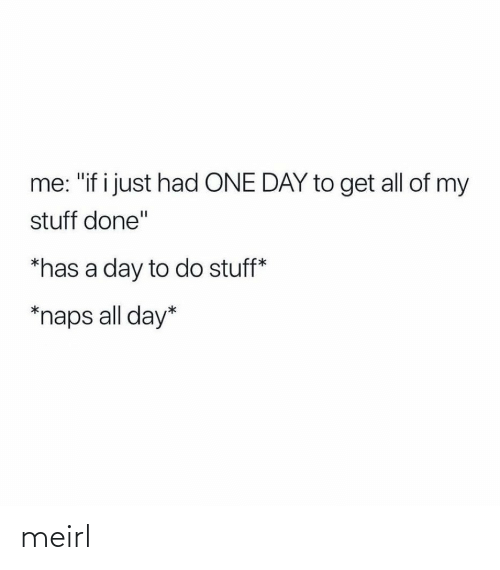 "Stuff: me: ""if i just had ONE DAY to get all of my  stuff done""  *has a day to do stuff*  *naps all day* meirl"