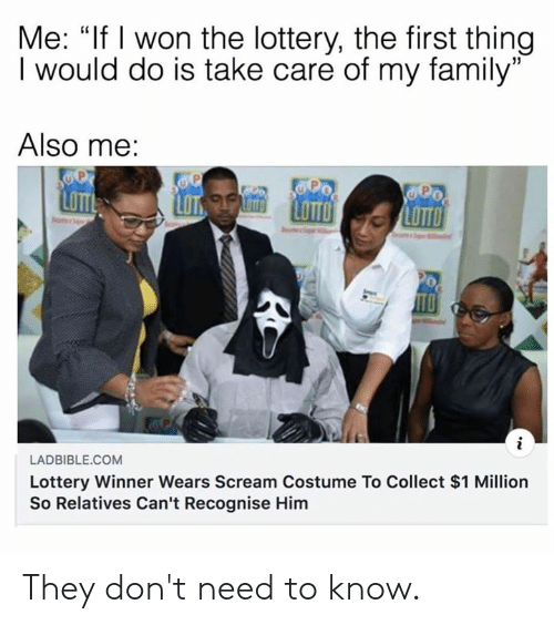 "Dank, Family, and Lottery: Me: ""If I won the lottery, the first thing  I would do is take care of my family""  Also me:  LOTT  LADBIBLE.COM  Lottery Winner Wears Scream Costume To Collect $1 Million  So Relatives Can't Recognise Him They don't need to know."