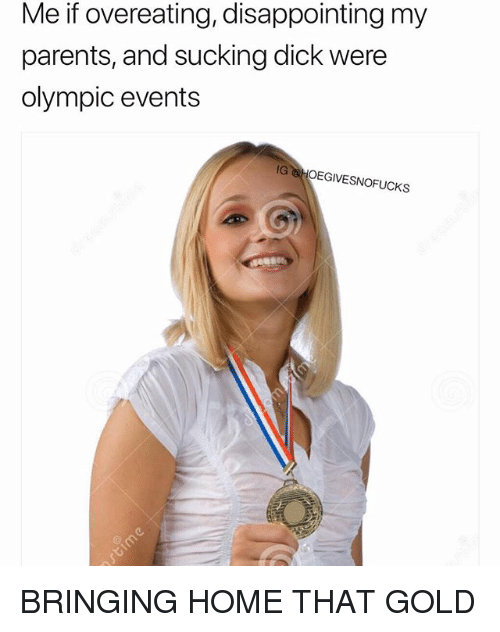 overeating: Me if overeating, disappointing my  parents, and sucking dick were  olympic events  IG HOEGIVESNOFUCKS BRINGING HOME THAT GOLD