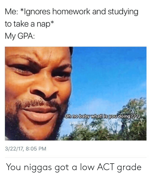 Whatl: Me: *Ignores homework and studying  to take a nap  My GPA:  Oh nobaby whatl is you doing???  0  3/22/17, 8:05 PM You niggas got a low ACT grade