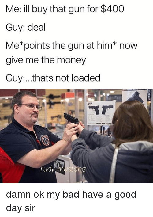 me illness: Me: ill buy that gun for $400  Guy: deal  Me*points the gun at him* now  give me the money  Guy...thats not loaded  ru  sto damn ok my bad have a good day sir