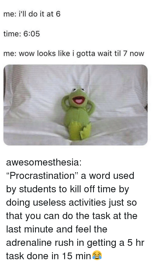"""Tumblr, Wow, and Blog: me: i'll do it at 6  time: 6:05  me: wow looks like i gotta wait til 7 now awesomesthesia:  """"Procrastination"""" a word used by students to kill off time by doing useless activities just so that you can do the task at the last minute and feel the adrenaline rush in getting a 5 hr task done in 15 min😂"""