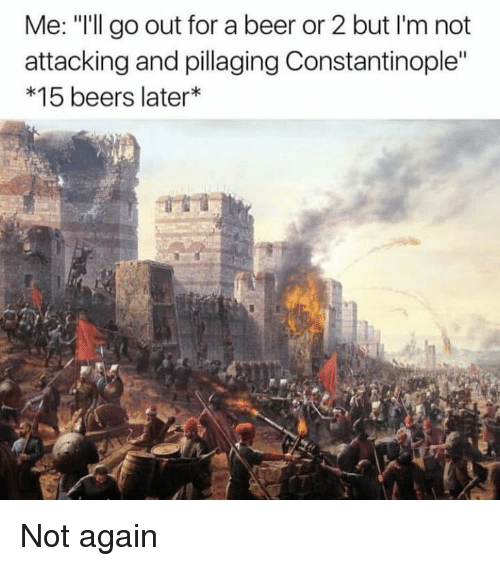 "Beer, Dank Memes, and Constantinople: Me: ""I'll go out for a beer or 2 but I'm not  attacking and pillaging Constantinople""  *15 beers later Not again"