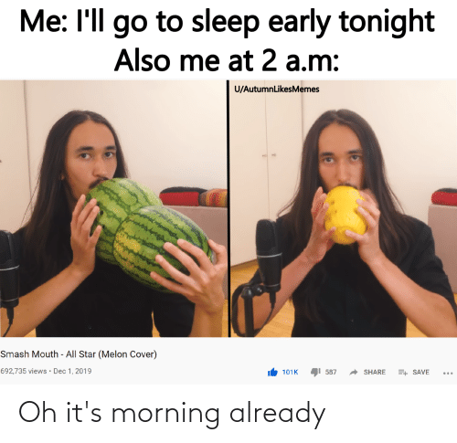 All Star, Go to Sleep, and Reddit: Me: I'll go to sleep early tonight  Also me at 2 a.m:  U/AutumnLikesMemes  Smash Mouth - All Star (Melon Cover)  692,735 views· Dec 1, 2019  587  SHARE  101K  E+ SAVE Oh it's morning already