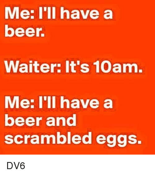 me illness: Me: I'll have a  beer.  Waiter: It's 10am.  Me: I'll have a  beer and  scrambled eggs. DV6