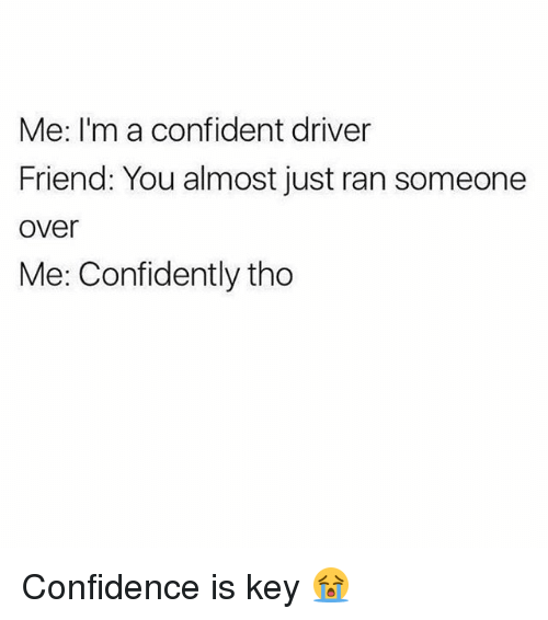 Confidence, Friends, and Memes: Me: I'm a confident driver  Friend: You almost just ran someone  over  Me: Confidently tho Confidence is key 😭