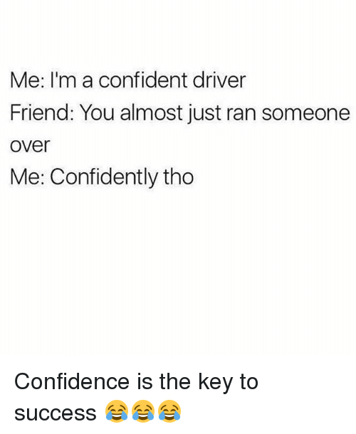 Confidence, Funny, and Success: Me: I'm a confident driver  Friend: You almost just ran someone  over  Me: Confidently tho Confidence is the key to success 😂😂😂