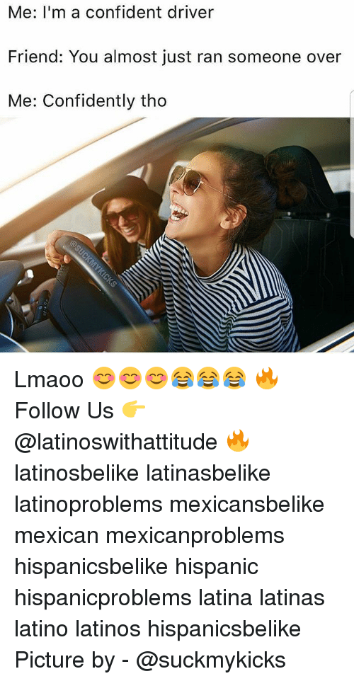 Latinos, Memes, and Mexican: Me: I'm a confident driver  Friend: You almost just ran someone over  Me: Confidently tho Lmaoo 😊😊😊😂😂😂 🔥 Follow Us 👉 @latinoswithattitude 🔥 latinosbelike latinasbelike latinoproblems mexicansbelike mexican mexicanproblems hispanicsbelike hispanic hispanicproblems latina latinas latino latinos hispanicsbelike Picture by - @suckmykicks
