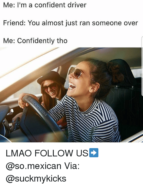 Lmao, Memes, and Mexican: Me: I'm a confident driver  Friend: You almost just ran someone over  Me: Confidently tho LMAO FOLLOW US➡️ @so.mexican Via: @suckmykicks