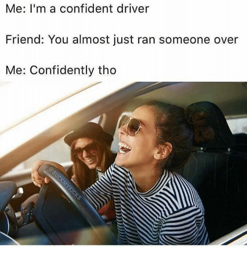 Memes, 🤖, and Friend: Me: I'm a confident driver  Friend: You almost just ran someone over  Me: Confidently tho