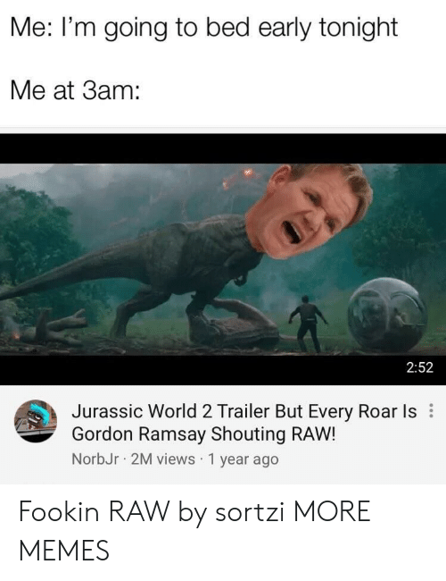 Dank, Gordon Ramsay, and Jurassic World: Me: I'm going to bed early tonight  Me at 3am:  2:52  Jurassic World 2 Trailer But Every Roar Is  Gordon Ramsay Shouting RAW!  NorbJr 2M views 1 year ago Fookin RAW by sortzi MORE MEMES