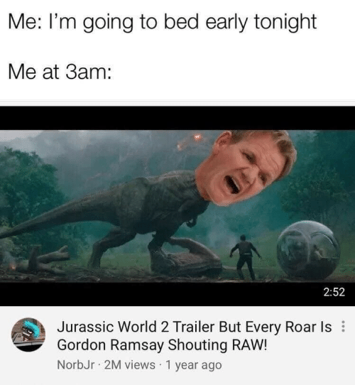 Gordon Ramsay, Jurassic World, and World: Me: I'm going to bed early tonight  Me at 3am:  2:52  Jurassic World 2 Trailer But Every Roar Is  Gordon Ramsay Shouting RAW!  NorbJr 2M views 1 year ago