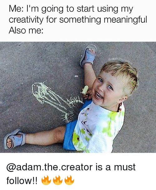 Memes, 🤖, and Creator: Me: I'm going to start using my  creativity for something meaningful  Also me: @adam.the.creator is a must follow!! 🔥🔥🔥
