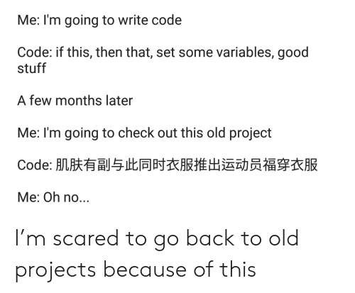 projects: Me: I'm going to write code  Code: if this, then that, set some variables, good  stuff  A few months later  Me: I'm going to check out this old project  Code: 肌肤有副与此同时衣服推出运动员福穿衣服  Me: Oh no... I'm scared to go back to old projects because of this