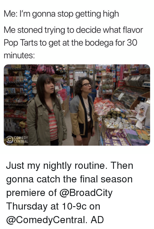 Funny, Pop, and Comedy Central: Me: I'm gonna stop getting high  Me stoned trying to decide what flavor  Pop Tarts to get at the bodega for 30  minutes  COMEDY  CENTRAL Just my nightly routine. Then gonna catch the final season premiere of @BroadCity Thursday at 10-9c on @ComedyCentral. AD