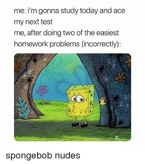 Nudes, SpongeBob, and Test: me: i'm gonna study today and ace  my next test  me, after doing two of the easiest  homework problems (incorrectly): spongebob nudes