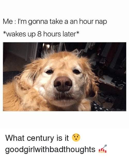 8 Hours Later: Me I'm gonna take a an hour nap  *wakes up 8 hours later What century is it 😯 goodgirlwithbadthoughts 💅🏼