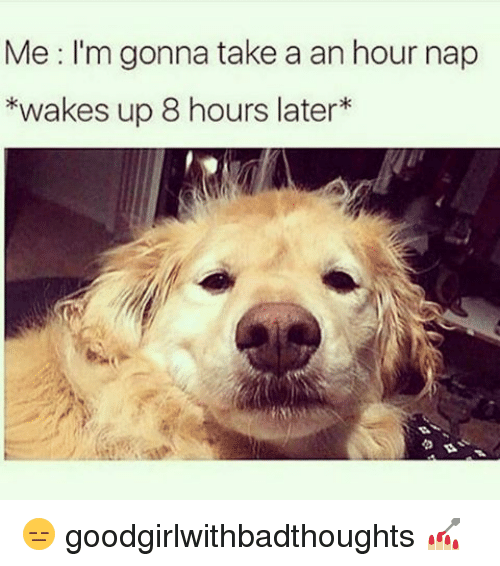 8 Hours Later: Me: I'm gonna take a an hour nap  *wakes up 8 hours later 😑 goodgirlwithbadthoughts 💅🏼