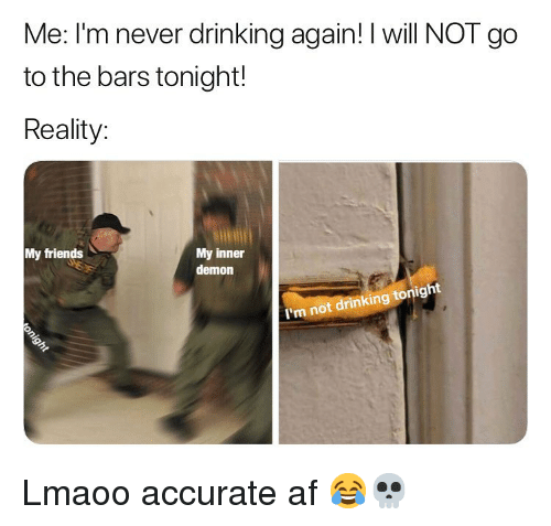 Af, Drinking, and Friends: Me: I'm never drinking again! I will NOT go  to the bars tonight!  Reality:  My friends  My inner  demon  I'm not drinking tonight Lmaoo accurate af 😂💀