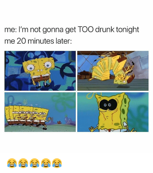 Drunk, Dank Memes, and Get: me: I'm not gonna get TOO drunk tonight  me 20 minutes later: 😂😂😂😂😂