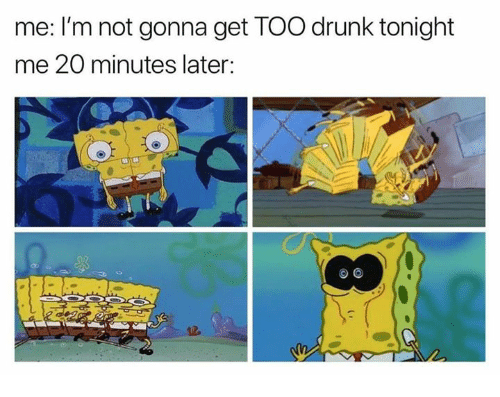 Drunk, Funny, and Get: me: I'm not gonna get TOO drunk tonight  me 20 minutes later:  os