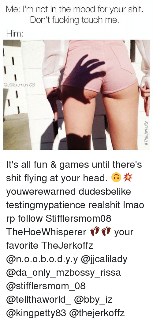 Stifflersmom: Me: I'm not in the mood for your shit.  Don't fucking touch me.  Him:  @stifflersmom08 It's all fun & games until there's shit flying at your head. 🙃💥 youwerewarned dudesbelike testingmypatience realshit lmao rp follow Stifflersmom08 TheHoeWhisperer 👣👣 your favorite TheJerkoffz @n.o.o.b.o.d.y.y @jjcalilady @da_only_mzbossy_rissa @stifflersmom_08 @tellthaworld_ @bby_iz @kingpetty83 @thejerkoffz