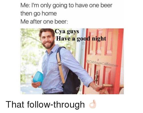 One Beer: Me: I'm only going to have one beer  then go home  Me after one beer:  Cya guys  Have a good night  aCabbageCatMemes <p>That follow-through 👌🏻</p>