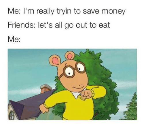 Tryin: Me: I'm really tryin to save money  Friends: let's all go out to eat  Me: