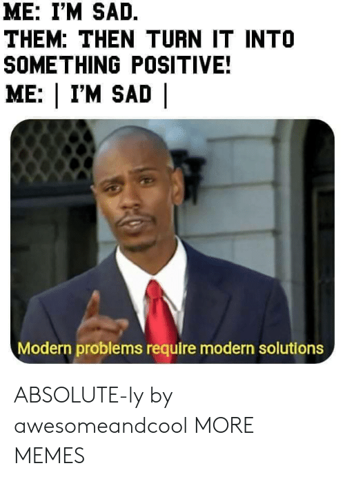 Dank, Memes, and Target: ME: I'M SAD.  THEM: THEN TURN IT INTO  SOMETHING POSITIVE!  ME: | I'M SAD |  Modern problems require modern solutions ABSOLUTE-ly by awesomeandcool MORE MEMES